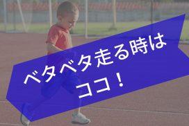 【子供の走り方がオカシイ】~ベタベタ走ってしまう場合~
