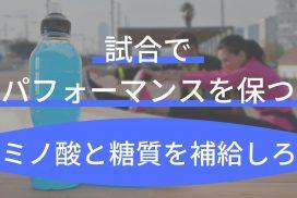 試合中や1日練習では特製ドリンクでアミノ酸と糖質を摂取し、エネルギー切れを防げ!